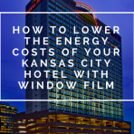 How to Lower the Energy Costs of Your Kansas City Hotel With Window Film