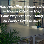 How Installing Window Film in Kansas City Can Help Your Property Save Money on Energy Costs in 2019